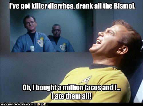 I've got killer diarrhea, drank all the Bismol. Oh, I bought a million tacos and I... I ate them all!