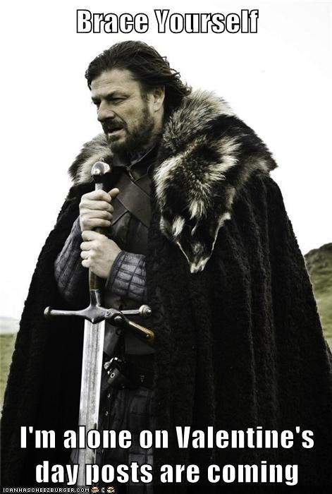 Brace Yourself  I'm alone on Valentine's day posts are coming