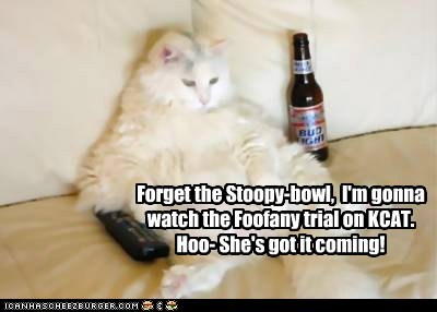 Forget the Stoopy-bowl, I'm gonna watch the Foofany trial on KCAT. Hoo- She's got it coming!