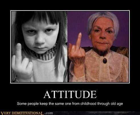 ATTITUDE Some people keep the same one from childhood through old age