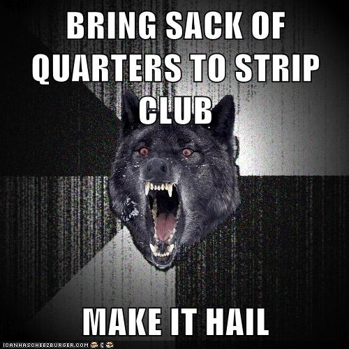 BRING SACK OF QUARTERS TO STRIP CLUB MAKE IT HAIL