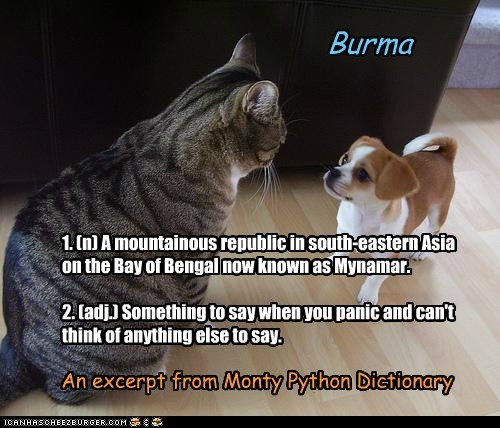 Burma 1. (n) A mountainous republic in south-eastern Asia on the Bay of Bengal now known as Mynamar. 2. (adj.) Something to say when you panic and can't think of anything else to say. An excerpt from Monty Python Dictionary