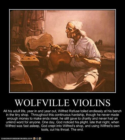 WOLFVILLE VIOLINS All his adult life, year in and year out, Wilfred Rafuse toiled endlessly at his bench in the tiny shop. Throughout this continuous hardship, though he never made enough money to make ends meet, he still gave to charity and never had an unkind word for anyone. One day, God noticed his plight. late that night, when Wilfred was fast asleep, God crept into Wilfred's shop, and using Wilfred's own tools, cut his throat. The end.