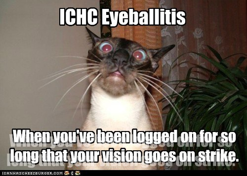 ICHC Eyeballitis When you've been logged on for so long that your vision goes on strike. When you've been logged on for so long that your vision goes on strike.