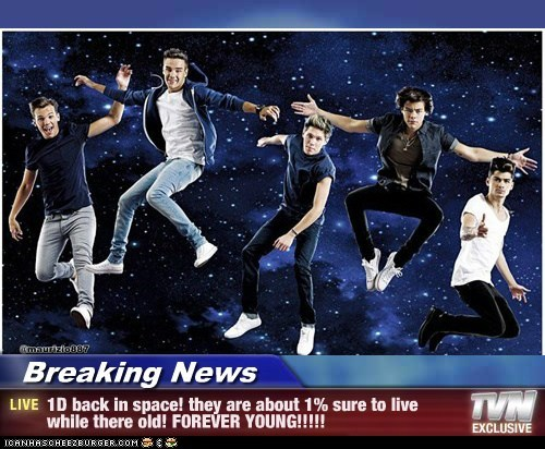 Breaking News - 1D back in space! they are about 1% sure to live while there old! FOREVER YOUNG!!!!!