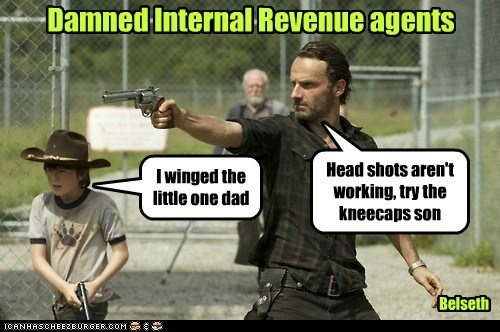 Damned Internal Revenue agents I winged the little one dad Head shots aren't working, try the kneecaps son Belseth
