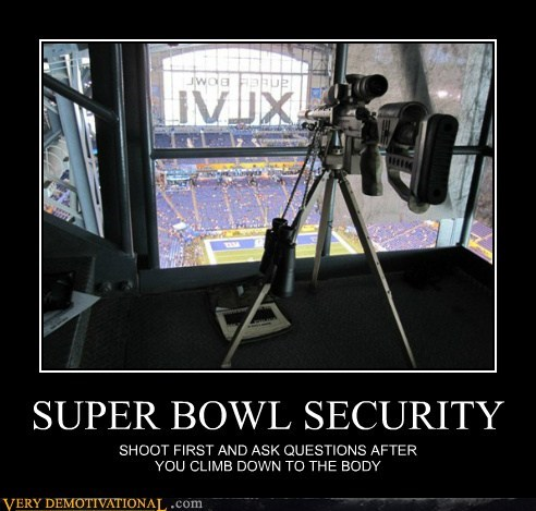 SUPER BOWL SECURITY SHOOT FIRST AND ASK QUESTIONS AFTER YOU CLIMB DOWN TO THE BODY