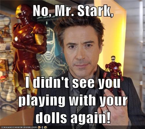 No, Mr. Stark, I didn't see you playing with your dolls again!