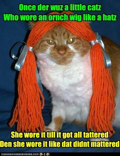 Once der wuz a little catzWho wore an ornch wig like a hatz She wore it till it got all tatteredDen she wore it like dat didnt mattered
