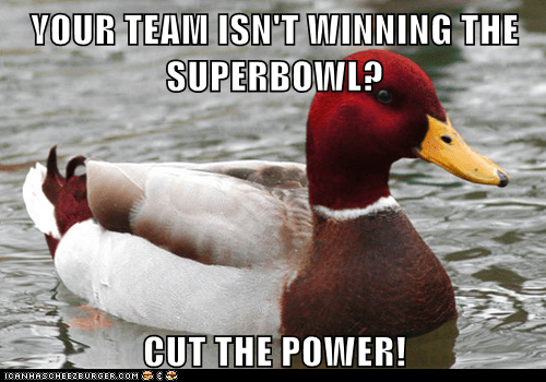 YOUR TEAM ISN'T WINNING THE SUPERBOWL?  CUT THE POWER!