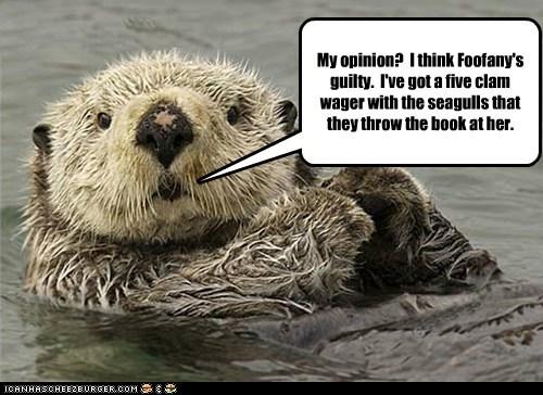 My opinion? I think Foofany's guilty. I've got a five clam wager with the seagulls that they throw the book at her.