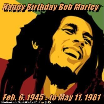 Happy Birthday Bob Marley  Feb. 6, 1945 - to May 11, 1981