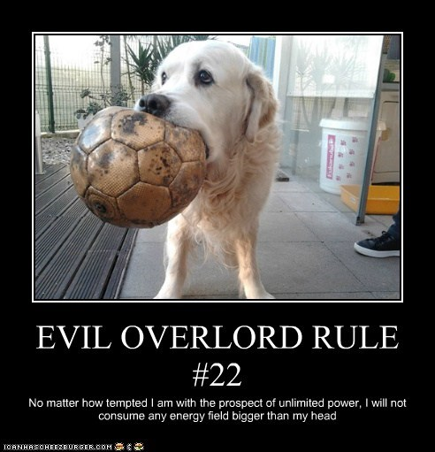 EVIL OVERLORD RULE #22 No matter how tempted I am with the prospect of unlimited power, I will not consume any energy field bigger than my head