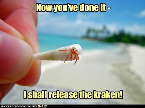 Now you've done it - I shall release the kraken!
