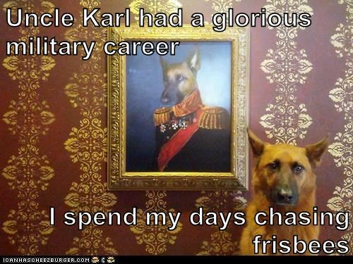 Uncle Karl had a glorious military career I spend my days chasing frisbees