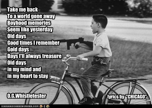 "Take me back To a world gone away Boyhood memories Seem like yesterday Old days Good times I remember Gold days Days I'll always treasure Old days in my mind and in my heart to stay O.G.Whistletester lyrics by ""CHICAGO"""