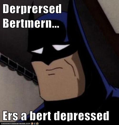 Derprersed Bertmern...  Ers a bert depressed