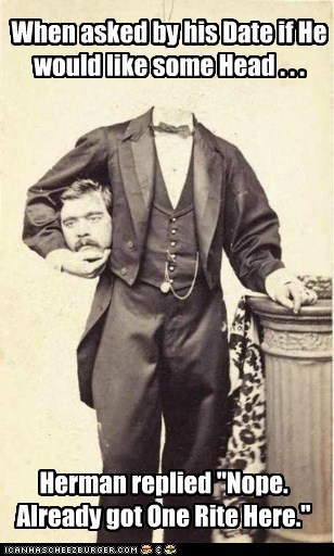 """When asked by his Date if He would like some Head . . . Herman replied """"Nope. Already got One Rite Here."""""""