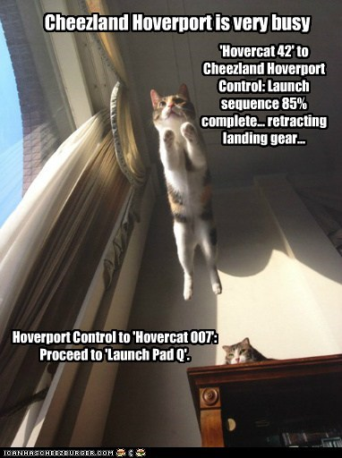 Cheezland Hoverport is very busy 'Hovercat 42' to Cheezland Hoverport Control: Launch sequence 85% complete... retracting landing gear... Hoverport Control to 'Hovercat 007': Proceed to 'Launch Pad Q'.