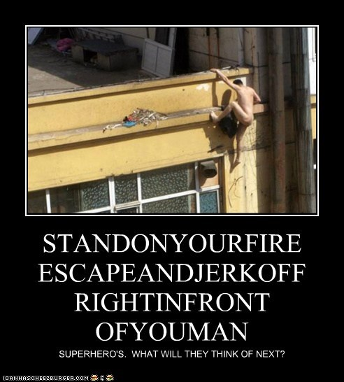 STANDONYOURFIRE ESCAPEANDJERKOFF RIGHTINFRONT OFYOUMAN SUPERHERO'S. WHAT WILL THEY THINK OF NEXT?