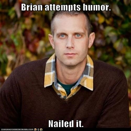 Brian attempts humor.  Nailed it.