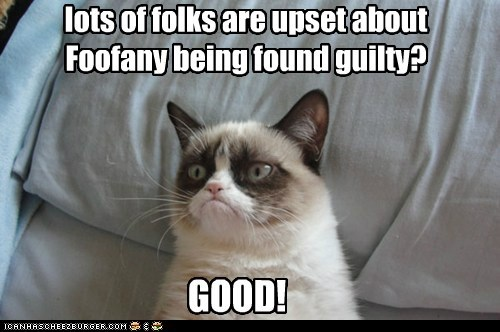 lots of folks are upset about Foofany being found guilty? GOOD!
