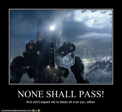 NONE SHALL PASS! And don't expect me to bleed all over you, either.
