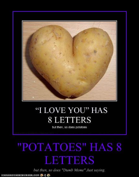 """POTATOES"" HAS 8 LETTERS but then, so does ""Dumb Meme"" Just saying."