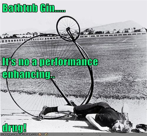 Bathtub Gin..... It's no a performance enhancing.. drug!