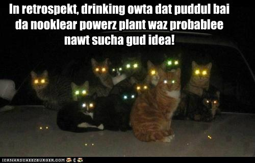 In retrospekt, drinking owta dat puddul bai da nooklear powerz plant waz probablee nawt sucha gud idea!