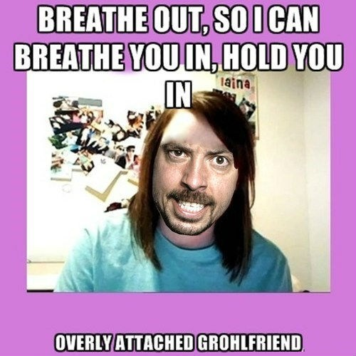 Dave Grohl,lyrics,overly attached girlfrend,Music FAILS,g rated