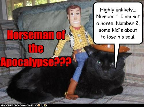Horseman of the Apocalypse??? Highly unlikely... Number 1. I am not a horse. Number 2, some kid's about to lose his soul.