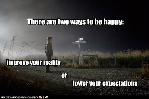 There are two ways to be happy: improve your reality or lower your expectations