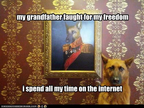 my grandfather faught for my freedom i spend all my time on the internet