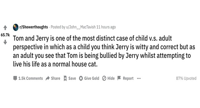 funny shower thoughts | r/Showerthoughts Posted by u/John__MacTavish 11 hours ago 65.7k Tom and Jerry is one most distinct case child v.s. adult perspective which as child think Jerry is witty and correct but as an adult see Tom is being bullied by Jerry whilst attempting live his life as normal house cat. Give Gold Hide Report 1.5k Comments Share Save 87% Upvoted