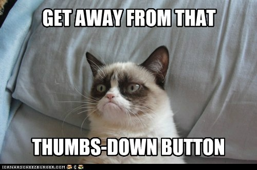 GET AWAY FROM THAT THUMBS-DOWN BUTTON
