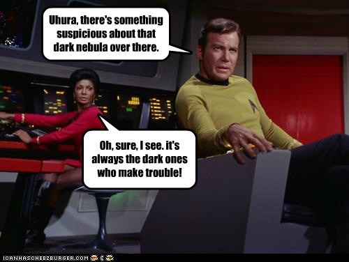 Uhura, there's something suspicious about that dark nebula over there. Oh, sure, I see. it's always the dark ones who make trouble!
