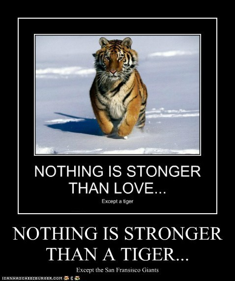 NOTHING IS STRONGER THAN A TIGER...