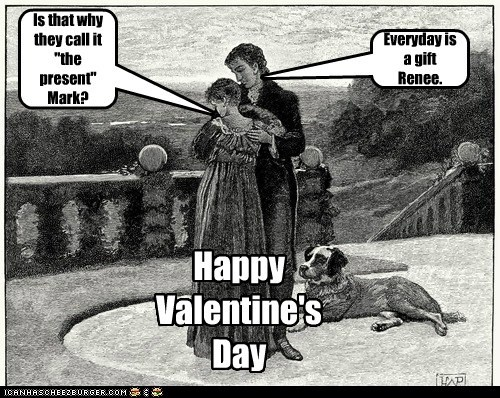 """Happy Valentine's Day Everyday is a gift Renee. Is that why they call it """"the present"""" Mark?"""