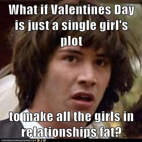 What if Valentines Day is just a single girl's plot  to make all the girls in relationships fat?