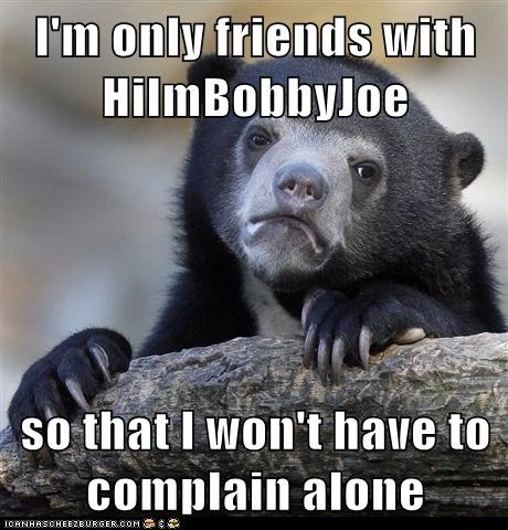 I'm only friends with HiImBobbyJoe  so that I won't have to complain alone