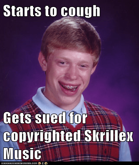 Starts to cough Gets sued for copyrighted Skrillex Music