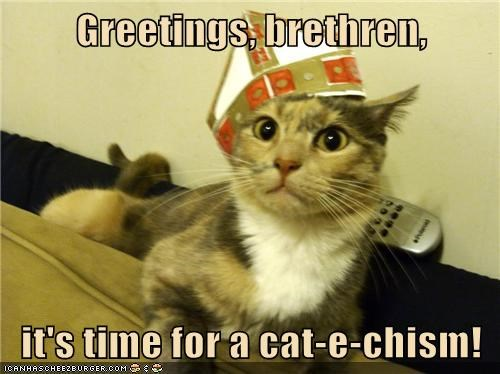 Greetings, brethren, it's time for a cat-e-chism!