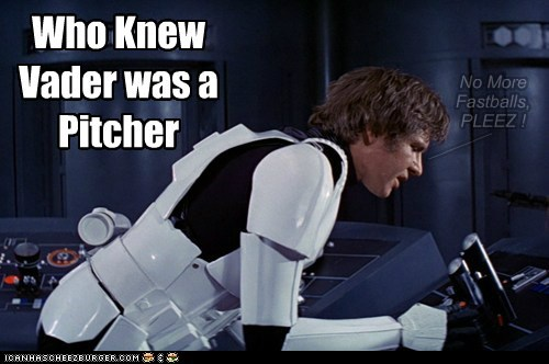 Who Knew Vader was a Pitcher No More Fastballs, PLEEZ ! _______