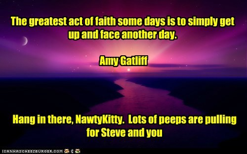 The greatest act of faith some days is to simply get up and face another day. Amy Gatliff Hang in there, NawtyKitty. Lots of peeps are pulling for Steve and you
