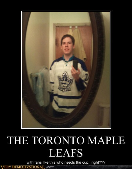 THE TORONTO MAPLE LEAFS with fans like this who needs the cup...right???