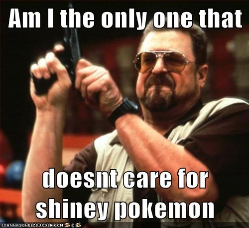 Am I the only one that  doesnt care for shiney pokemon