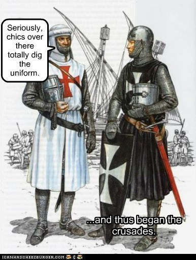 Seriously, chics over there totally dig the uniform. ...and thus began the crusades.