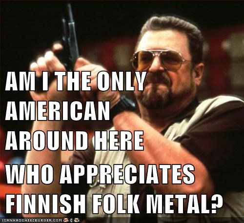 AM I THE ONLY AMERICAN             AROUND HERE WHO APPRECIATES FINNISH FOLK METAL?