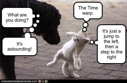 The Time warp. What are you doing? It's just a jump to the left, then a step to the right It's astounding!